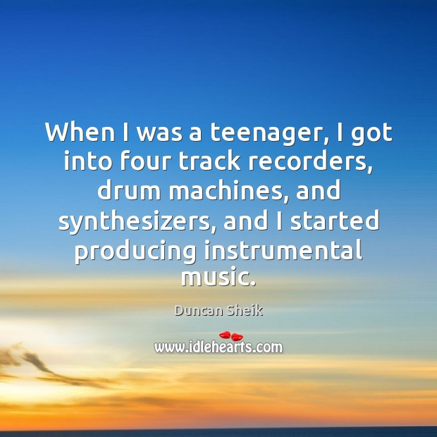 When I was a teenager, I got into four track recorders, drum Duncan Sheik Picture Quote