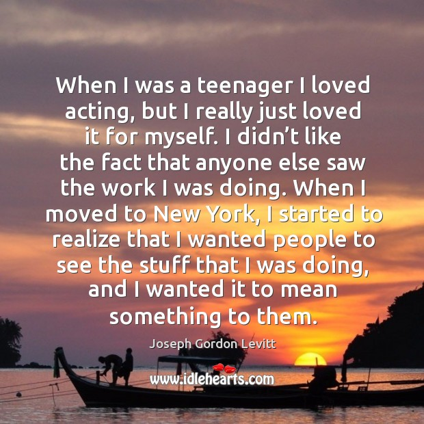 When I was a teenager I loved acting, but I really just loved it for myself. Image