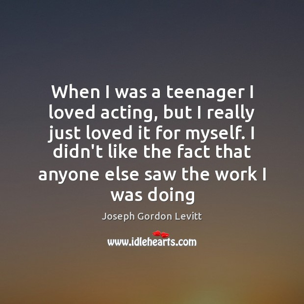 When I was a teenager I loved acting, but I really just Joseph Gordon Levitt Picture Quote