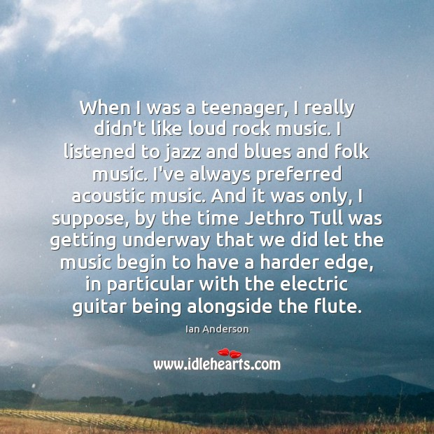 Image, When I was a teenager, I really didn't like loud rock music.