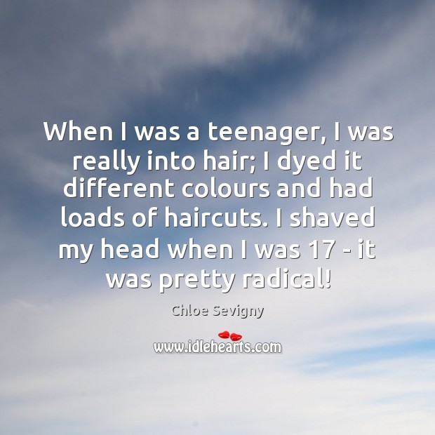 When I was a teenager, I was really into hair; I dyed Chloe Sevigny Picture Quote