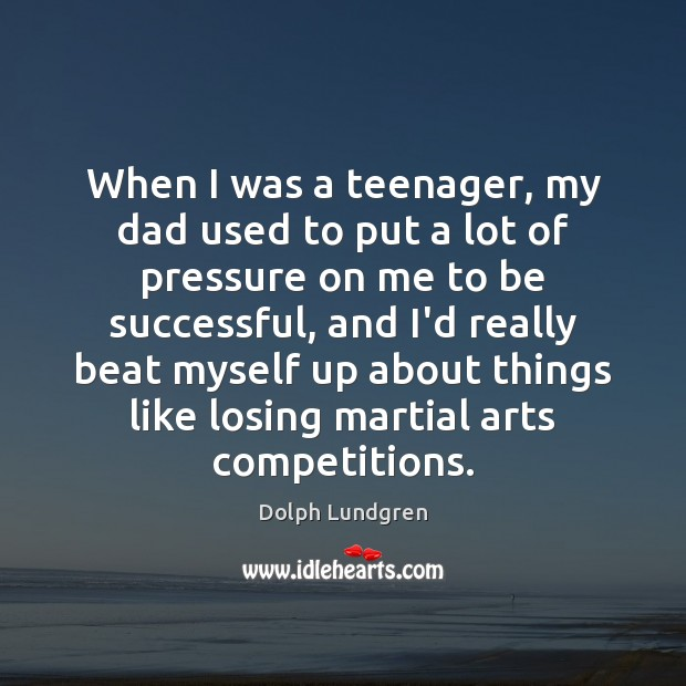 When I was a teenager, my dad used to put a lot To Be Successful Quotes Image