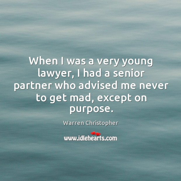 When I was a very young lawyer, I had a senior partner who advised me never to get mad, except on purpose. Warren Christopher Picture Quote