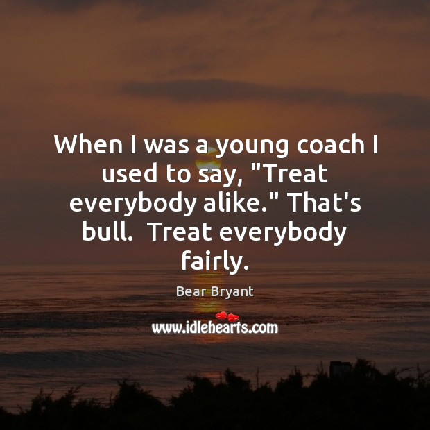 """When I was a young coach I used to say, """"Treat everybody Bear Bryant Picture Quote"""