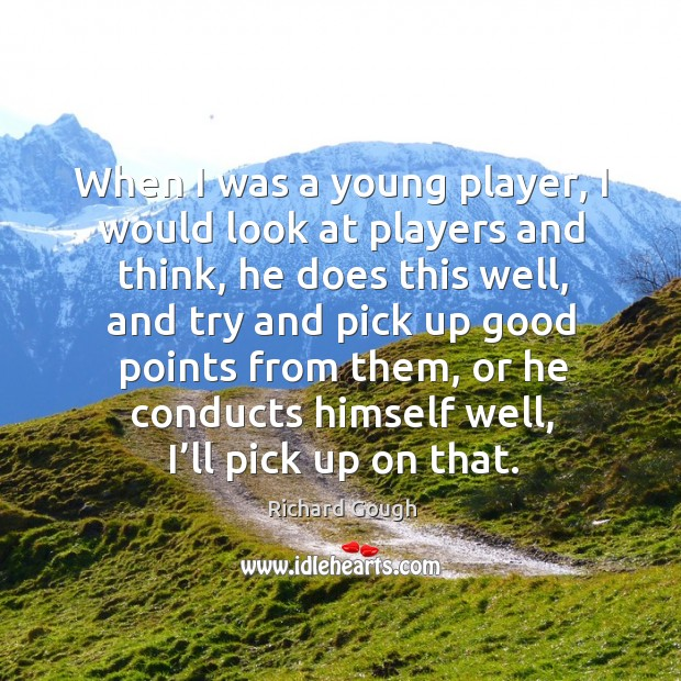 When I was a young player, I would look at players and think, he does this well, and try and Image