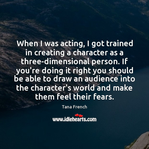 When I was acting, I got trained in creating a character as Tana French Picture Quote