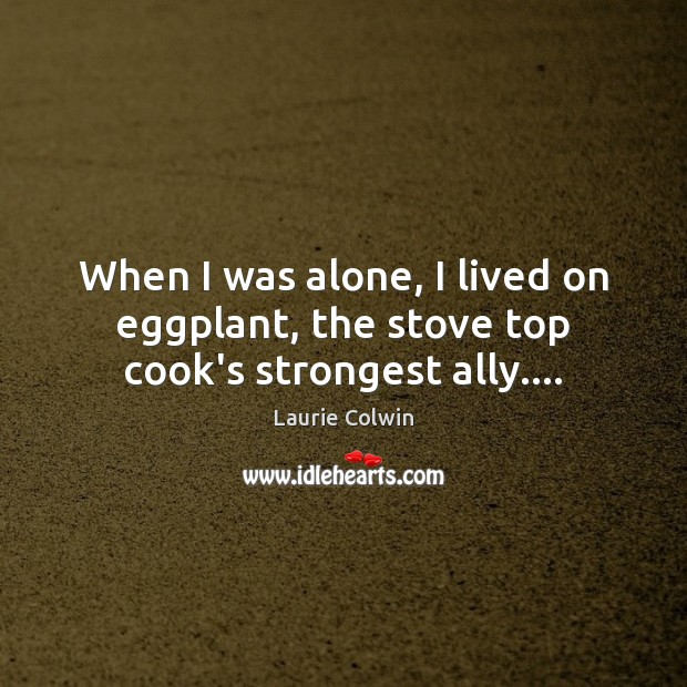 When I was alone, I lived on eggplant, the stove top cook's strongest ally…. Image