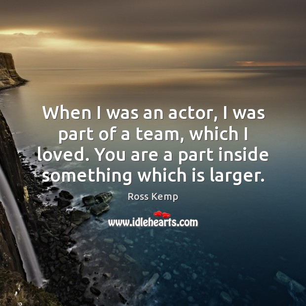 Image, When I was an actor, I was part of a team, which