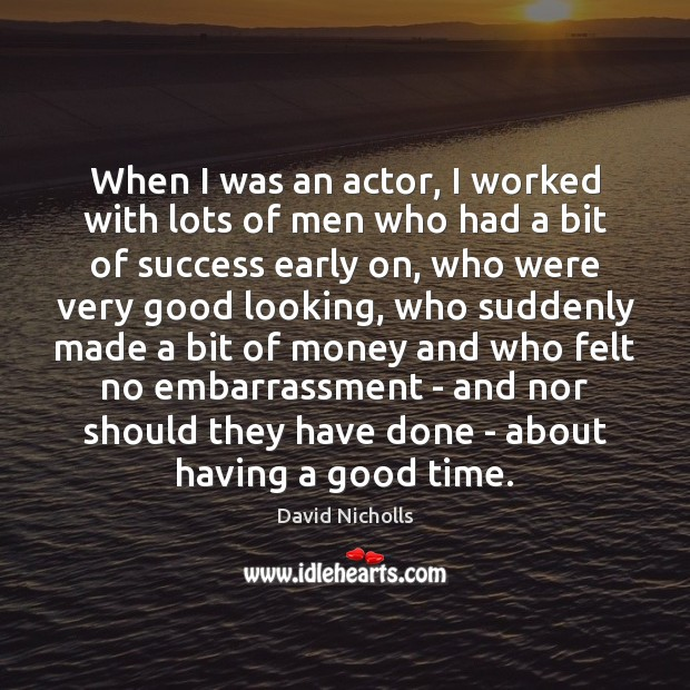 When I was an actor, I worked with lots of men who Image