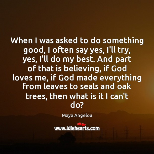 When I was asked to do something good, I often say yes, Maya Angelou Picture Quote
