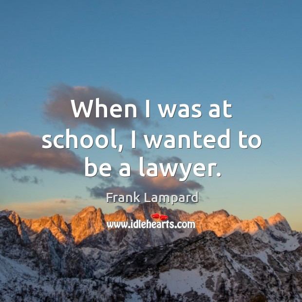 When I was at school, I wanted to be a lawyer. Frank Lampard Picture Quote