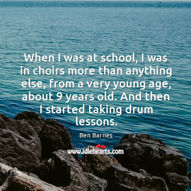 When I was at school, I was in choirs more than anything Ben Barnes Picture Quote