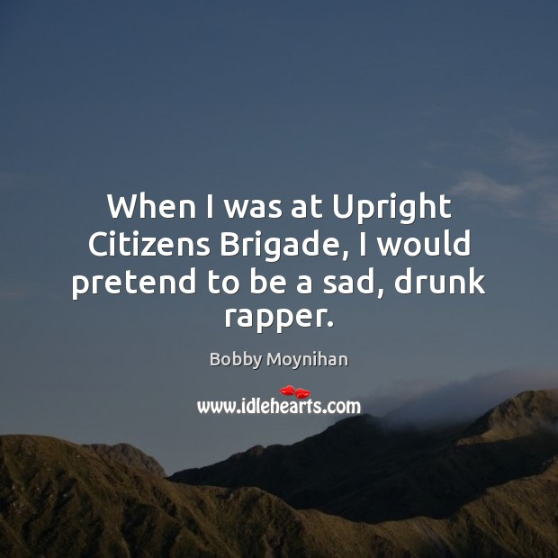 When I was at Upright Citizens Brigade, I would pretend to be a sad, drunk rapper. Pretend Quotes Image