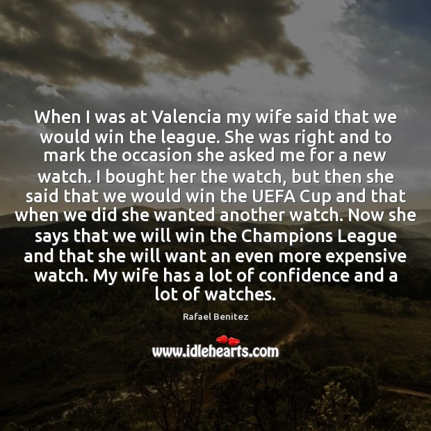When I was at Valencia my wife said that we would win Rafael Benitez Picture Quote