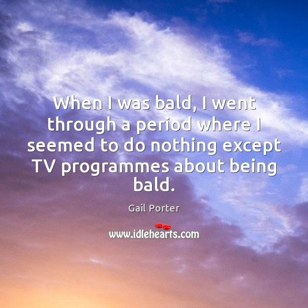 When I was bald, I went through a period where I seemed Image