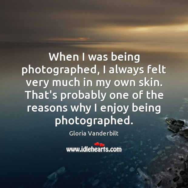 When I was being photographed, I always felt very much in my Gloria Vanderbilt Picture Quote