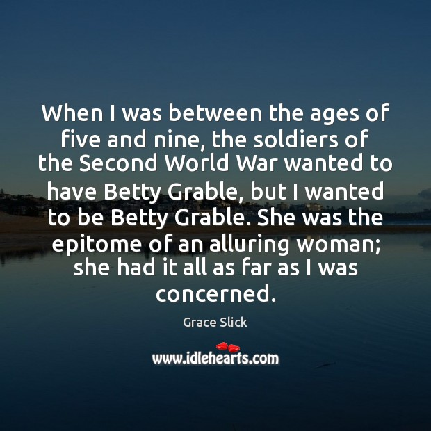 When I was between the ages of five and nine, the soldiers Grace Slick Picture Quote