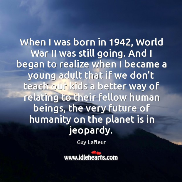 Image, When I was born in 1942, world war ii was still going.