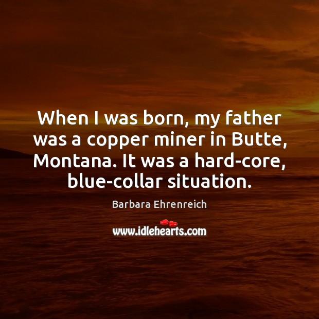 When I was born, my father was a copper miner in Butte, Barbara Ehrenreich Picture Quote