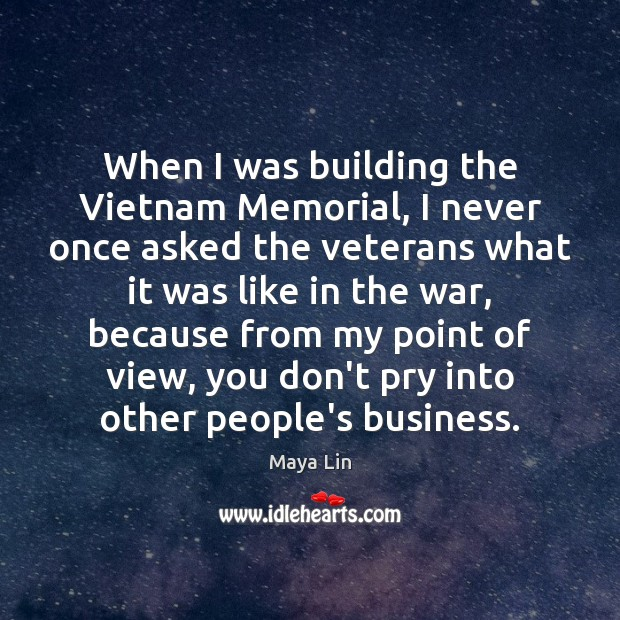 When I was building the Vietnam Memorial, I never once asked the Image