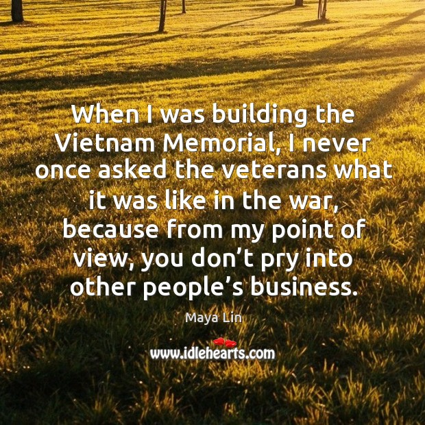 When I was building the vietnam memorial, I never once asked the veterans what it was like in the war Image