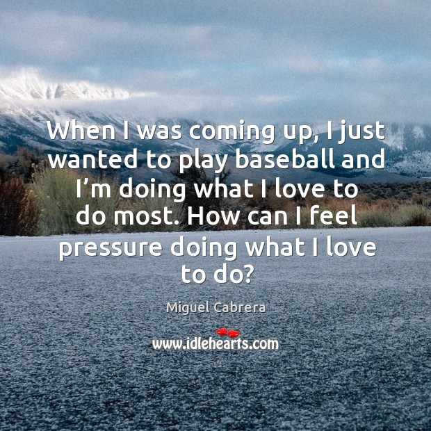 When I was coming up, I just wanted to play baseball and I'm doing what I love to do most. Image