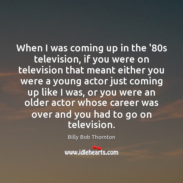 When I was coming up in the '80s television, if you Billy Bob Thornton Picture Quote