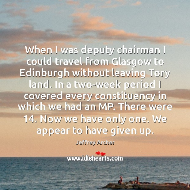 When I was deputy chairman I could travel from Glasgow to Edinburgh Jeffrey Archer Picture Quote