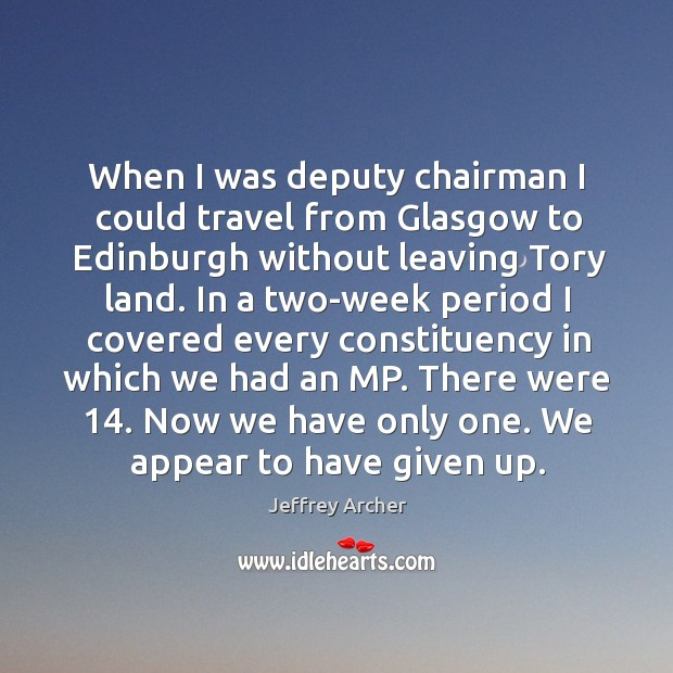 When I was deputy chairman I could travel from glasgow to edinburgh without leaving tory land. Jeffrey Archer Picture Quote