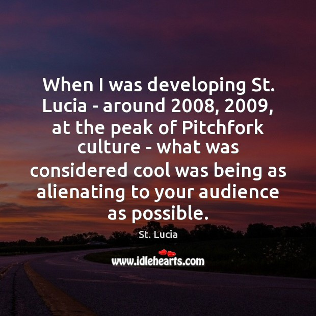When I was developing St. Lucia – around 2008, 2009, at the peak of Image
