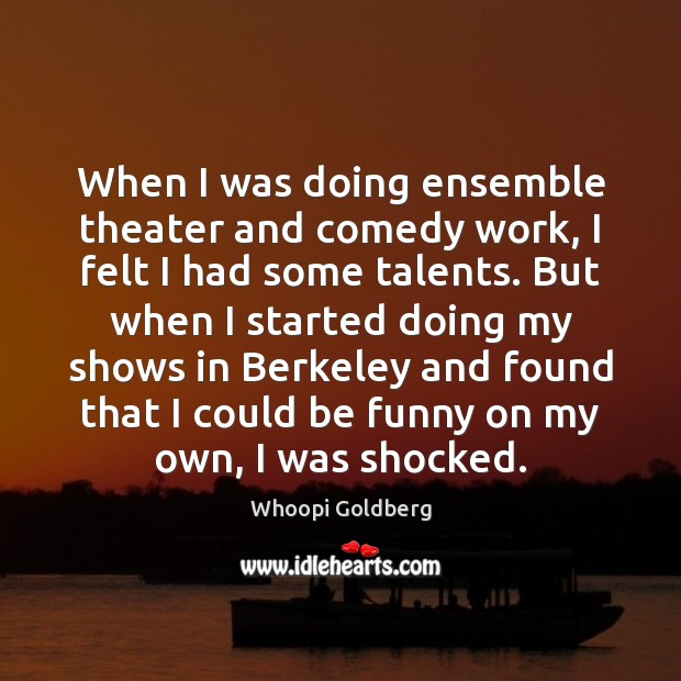 When I was doing ensemble theater and comedy work, I felt I Whoopi Goldberg Picture Quote