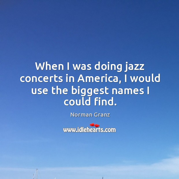 When I was doing jazz concerts in america, I would use the biggest names I could find. Image