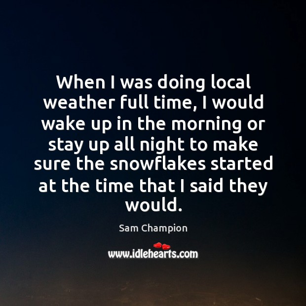 When I was doing local weather full time, I would wake up Image