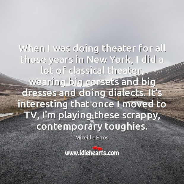 When I was doing theater for all those years in New York, Mireille Enos Picture Quote