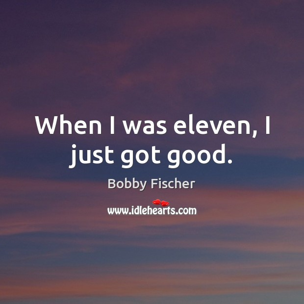 When I was eleven, I just got good. Bobby Fischer Picture Quote