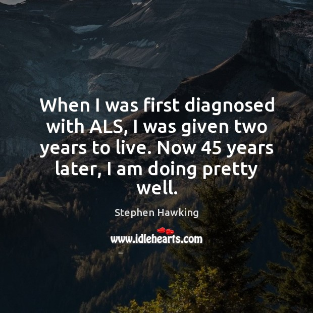 When I was first diagnosed with ALS, I was given two years Stephen Hawking Picture Quote