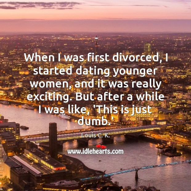 When I was first divorced, I started dating younger women, and it Louis C. K. Picture Quote