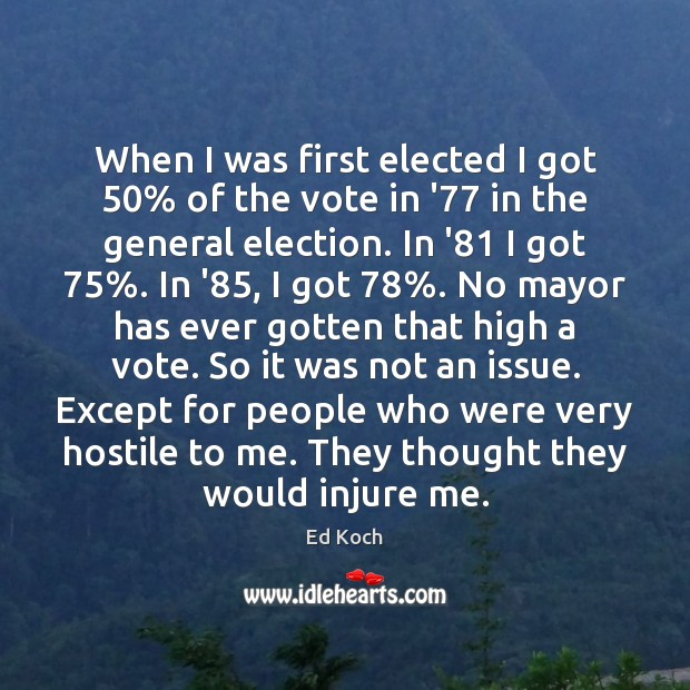 When I was first elected I got 50% of the vote in '77 Ed Koch Picture Quote