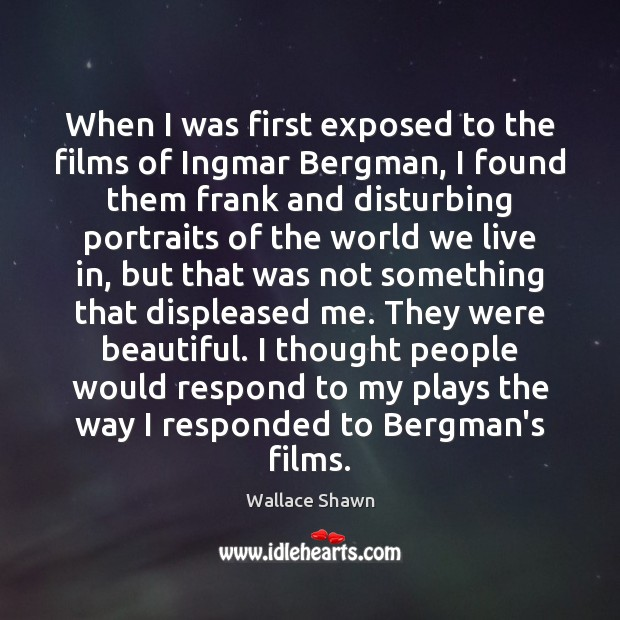 When I was first exposed to the films of Ingmar Bergman, I Wallace Shawn Picture Quote