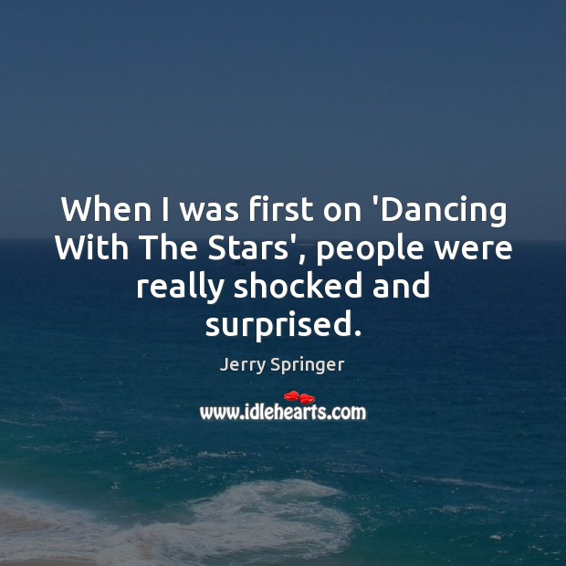 When I was first on 'Dancing With The Stars', people were really shocked and surprised. Image