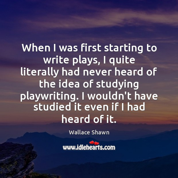 When I was first starting to write plays, I quite literally had Wallace Shawn Picture Quote
