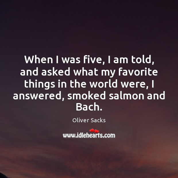 When I was five, I am told, and asked what my favorite Oliver Sacks Picture Quote