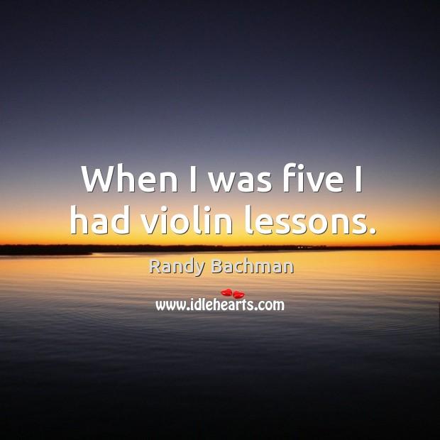 When I was five I had violin lessons. Randy Bachman Picture Quote
