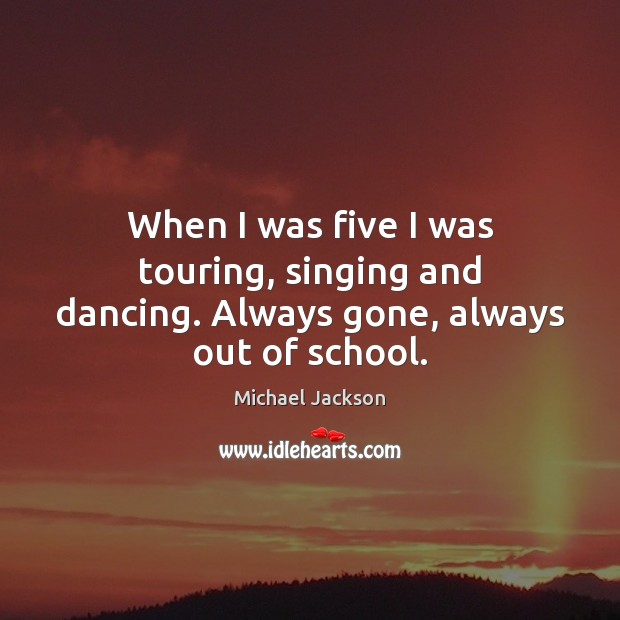 When I was five I was touring, singing and dancing. Always gone, always out of school. Image