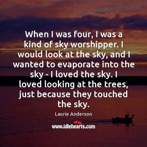 When I was four, I was a kind of sky worshipper. I Laurie Anderson Picture Quote