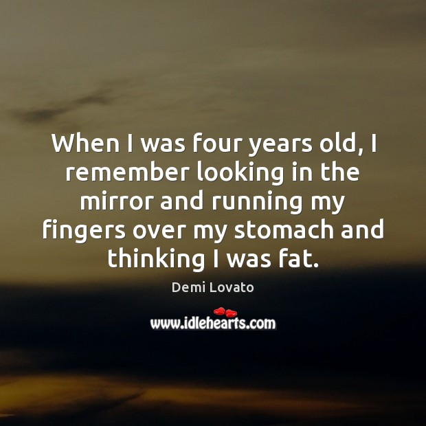 When I was four years old, I remember looking in the mirror Demi Lovato Picture Quote