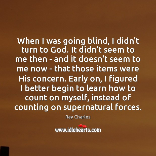 When I was going blind, I didn't turn to God. It didn't Ray Charles Picture Quote