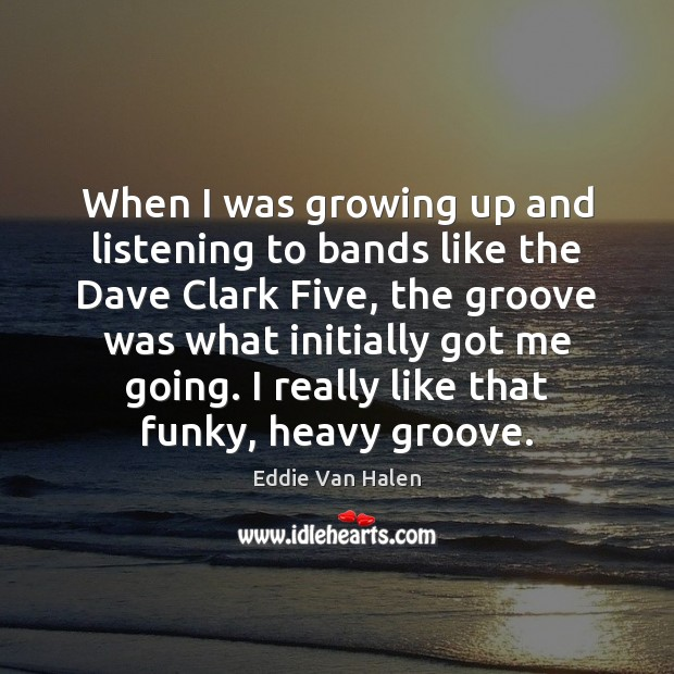 When I was growing up and listening to bands like the Dave Eddie Van Halen Picture Quote