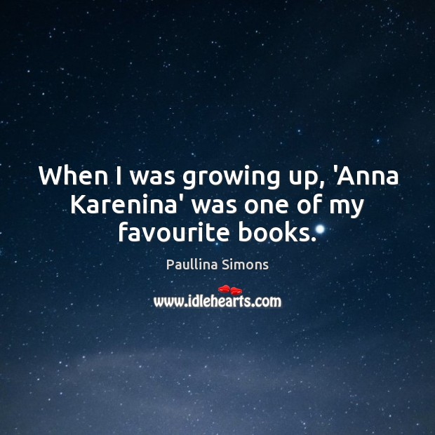 When I was growing up, 'Anna Karenina' was one of my favourite books. Paullina Simons Picture Quote