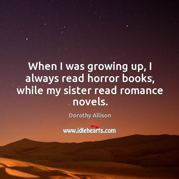 When I was growing up, I always read horror books, while my sister read romance novels. Image